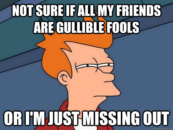 not sure if all my friends are gullible fools or im just mi - Futurama Fry