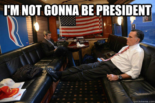 im not gonna be president  - Sudden Realization Romney