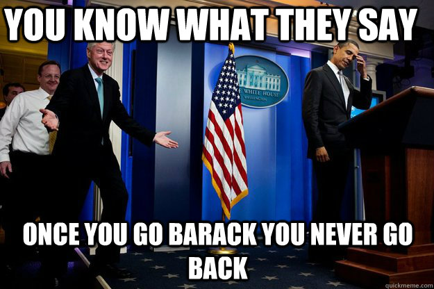 you know what they say once you go barack you never go back - Inappropriate Timing Bill Clinton