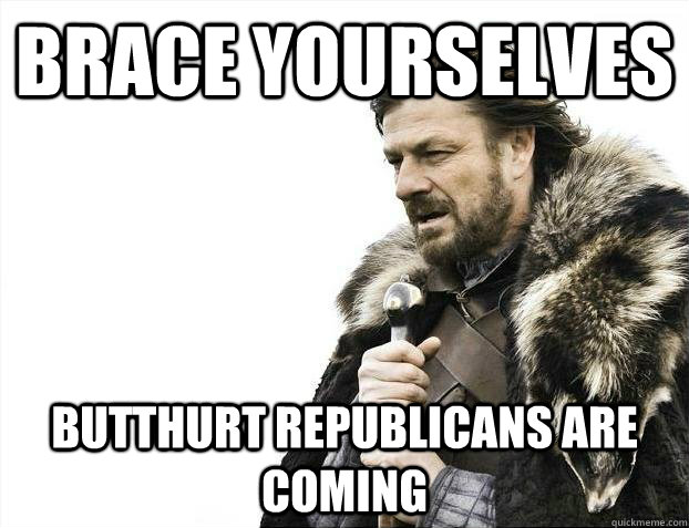 brace yourselves butthurt republicans are coming - Brace yourselves