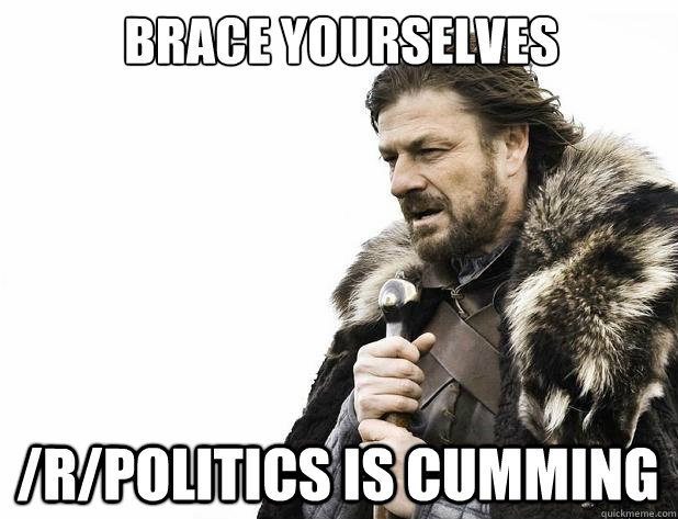 brace yourselves rpolitics is cumming - Brace Yourself