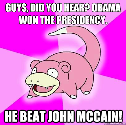guys did you hear obama won the presidency he beat john m - Slowpoke