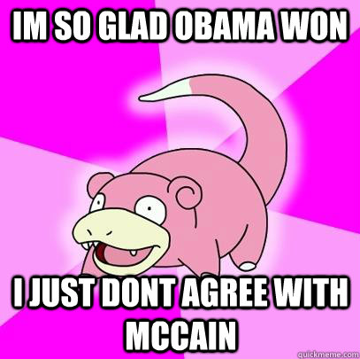 im so glad obama won i just dont agree with mccain - Slowpoke