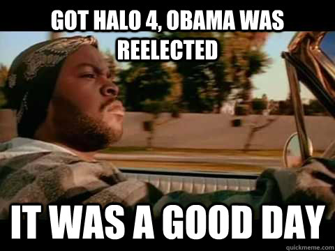 got halo 4 obama was reelected it was a good day - Good day cube