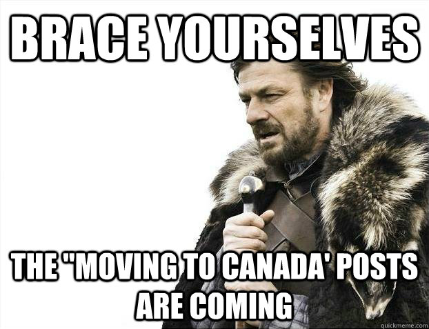 brace yourselves the moving to canada posts are coming - Brace yourselves