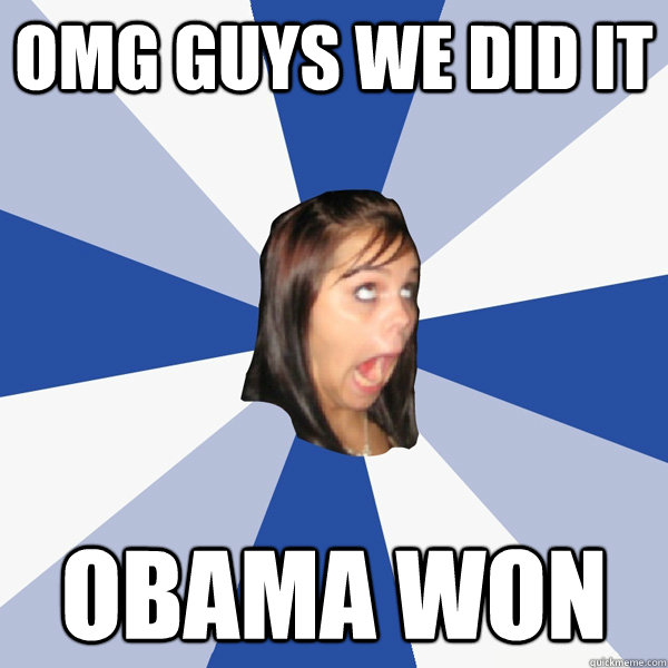 omg guys we did it obama won - Annoying Facebook Girl