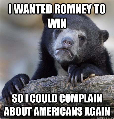 i wanted romney to win so i could complain about americans a - Confession Bear