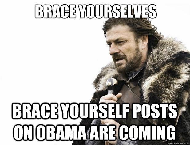 brace yourselves brace yourself posts on obama are coming - Brace Yourself