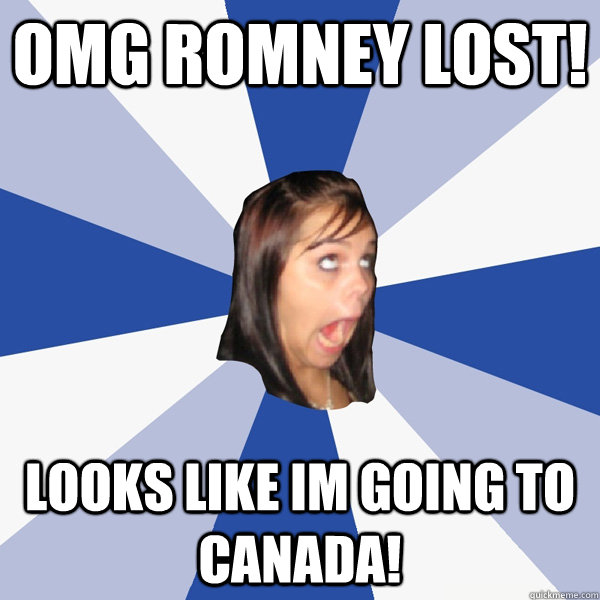 omg romney lost looks like im going to canada - Annoying Facebook Girl