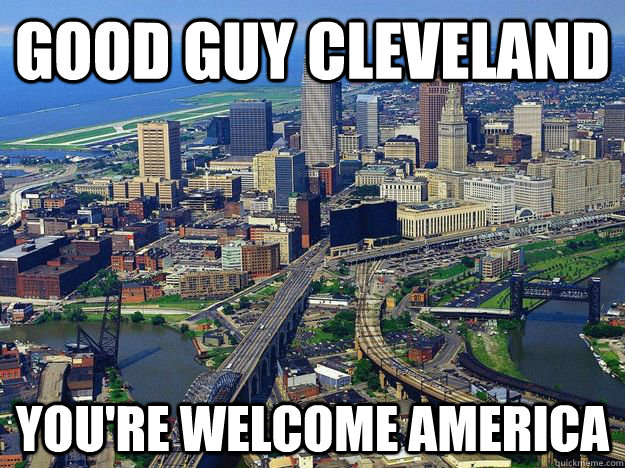 good guy cleveland youre welcome america  -