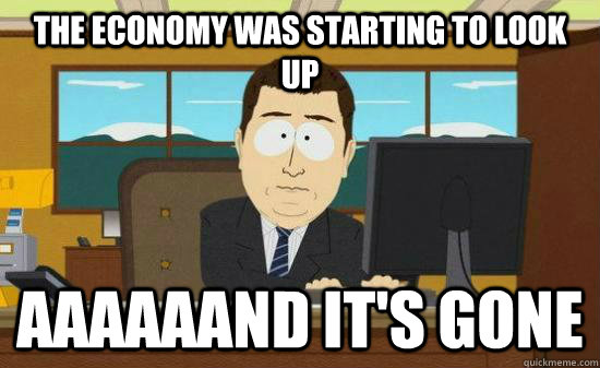 the economy was starting to look up aaaaaand its gone - Aaaaaand Its Gone