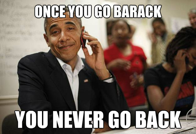 once you go barack you never go back - Obama Phone