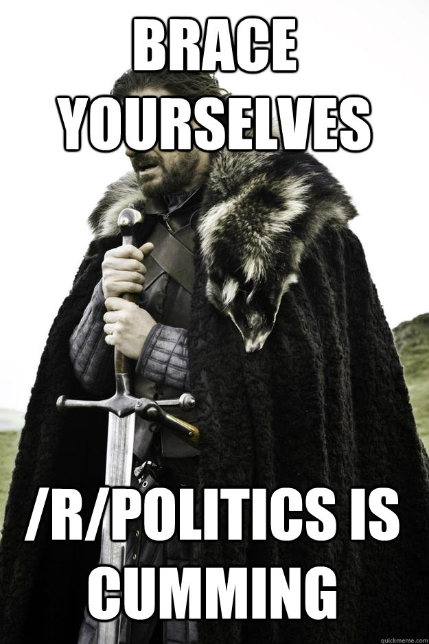 brace yourselves rpolitics is cumming - Winter is coming