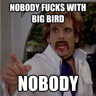 nobody fucks with big bird nobody - White Goodman