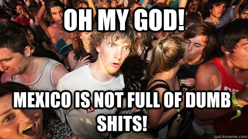 oh my god mexico is not full of dumb shits  - Sudden Clarity Clarence