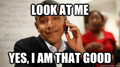 look at me yes i am that good - Confident Obama