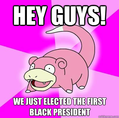 hey guys we just elected the first black president - Slowpoke