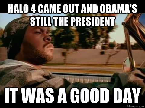 halo 4 came out and obamas still the president it was a goo - It Was a Good Day