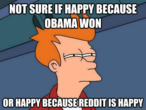 not sure if happy because obama won or happy because reddit  - Futurama Fry