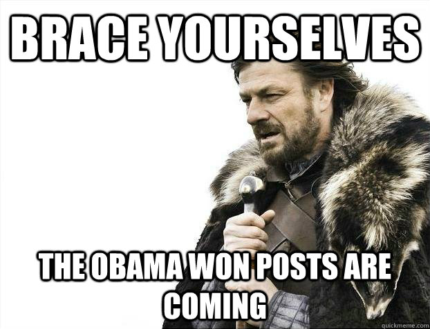 brace yourselves the obama won posts are coming - Brace yourselves