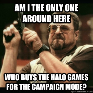 am i the only one around here who buys the halo games for th - Am I The Only One Round Here