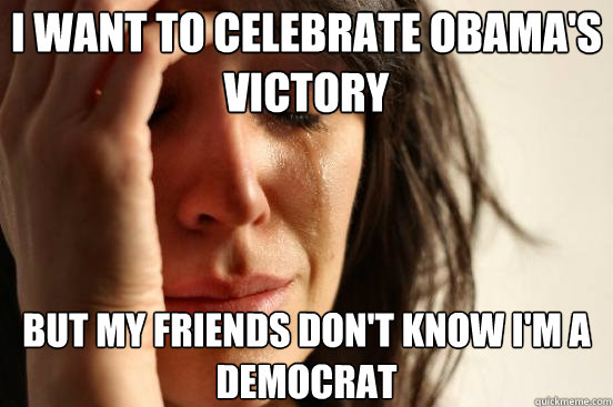 i want to celebrate obamas victory but my friends dont kno - First World Problems