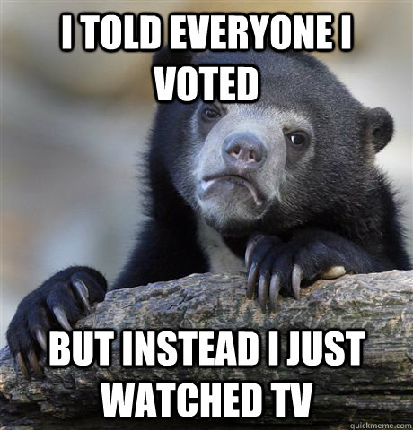 i told everyone i voted but instead i just watched tv - Confession Bear