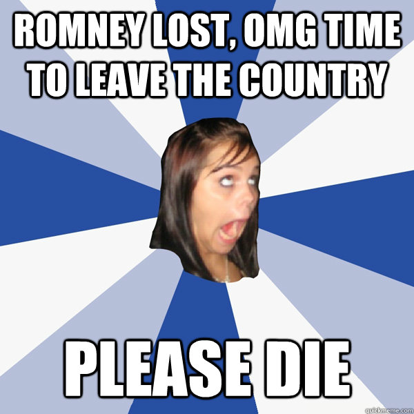 romney lost omg time to leave the country please die - Annoying Facebook Girl