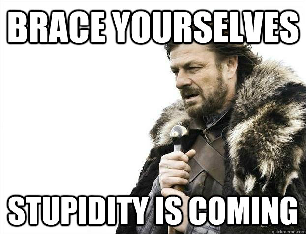 brace yourselves stupidity is coming - Brace yourselves