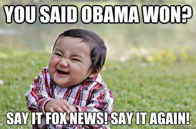 you said obama won say it fox news say it again - Evil Toddler