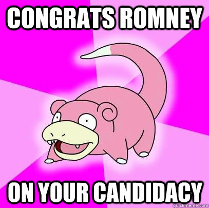 congrats romney on your candidacy - Slowpoke