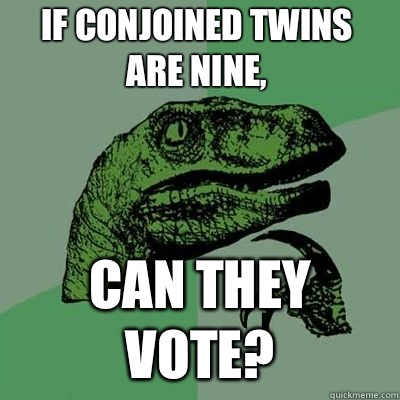 If conjoined twins are nine Can they vote  - Philosoraptor