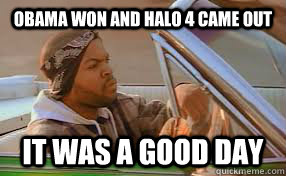obama won and halo 4 came out it was a good day - A good day
