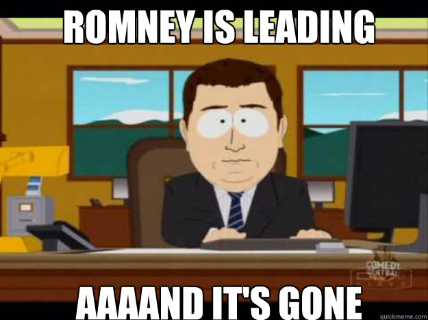 romney is leading aaaand its gone - Aaaand its gone