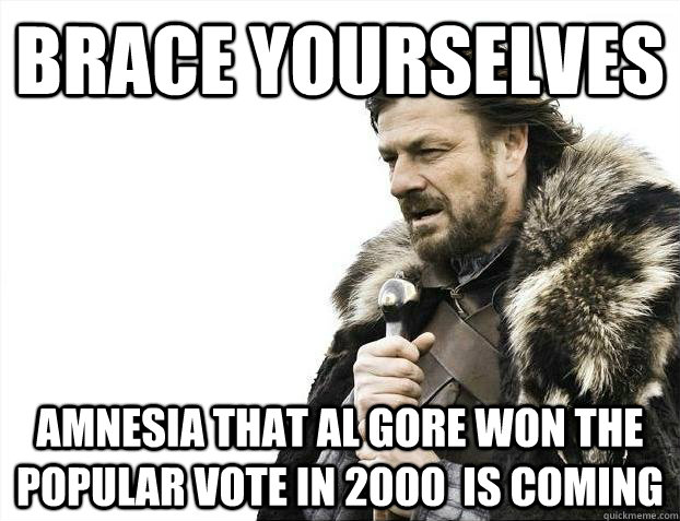 brace yourselves amnesia that al gore won the popular vote i - Brace yourselves