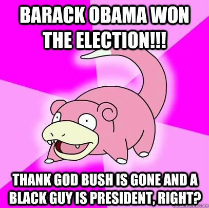 barack obama won the election thank god bush is gone and  - Slowpoke