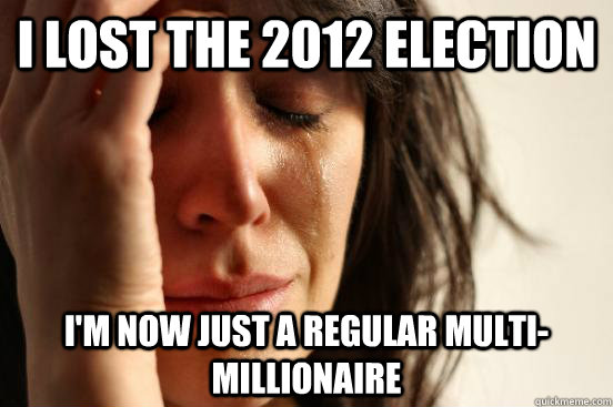 i lost the 2012 election im now just a regular multimillio - First World Problems