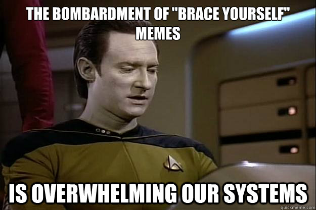 the bombardment of brace yourself memes is overwhelming ou -