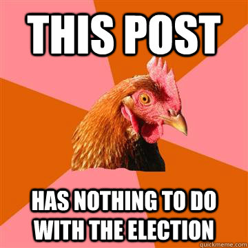 this post has nothing to do with the election  - Anti-Joke Chicken