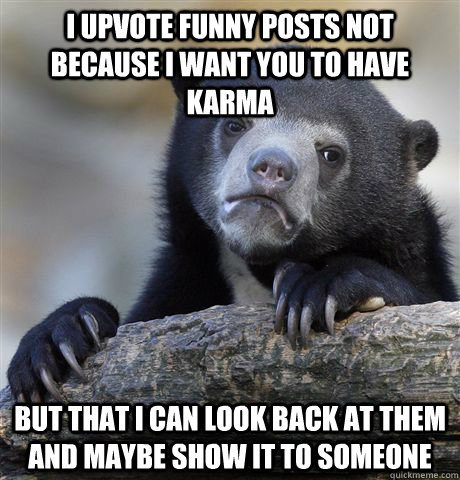 i upvote funny posts not because i want you to have karma b - Confession Bear