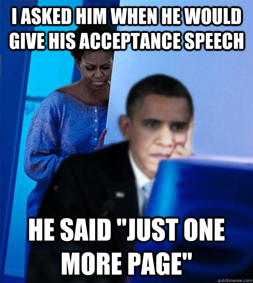 i asked him when he would give his acceptance speech he said - Redditor Obamas Wife
