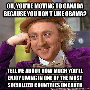 oh youre moving to canada because you dont like obama te - Condescending Wonka
