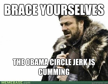 brace yourselves the obama circle jerk is cumming - BRACE YOURSELF