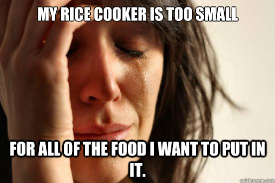 my rice cooker is too small for all of the food i want to pu - First World Problems
