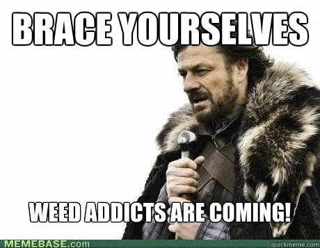 brace yourselves weed addicts are coming - BRACE YOURSELF