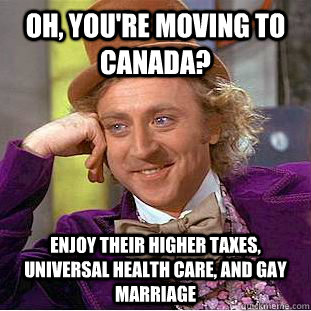 oh youre moving to canada enjoy their higher taxes unive - Condescending Wonka