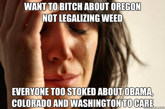 want to bitch about oregon not legalizing weed everyone too  - First World Problems