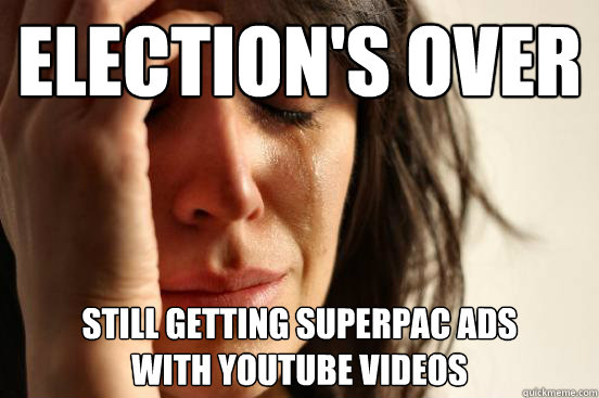 elections over still getting superpac ads with youtube vid - First World Problems
