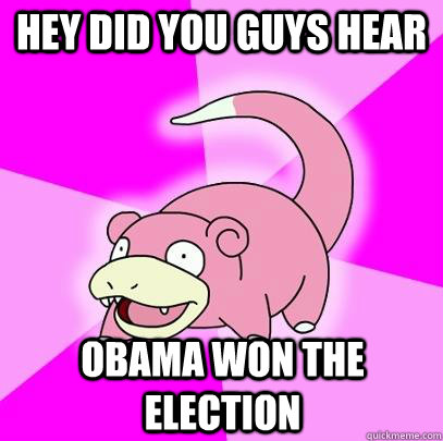 hey did you guys hear obama won the election - Slowpoke