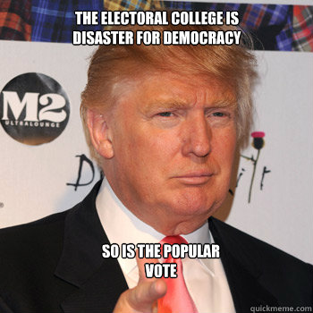 the electoral college is disaster for democracy so is the p - Donald Trump